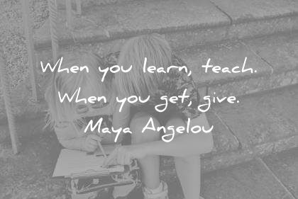 learning quotes when you learn teach get give maya angelou wisdom