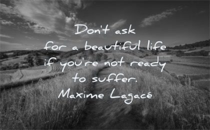 life changing quotes dont ask for beautiful you are not ready suffer maxime lagace wisdom path nature sky clouds