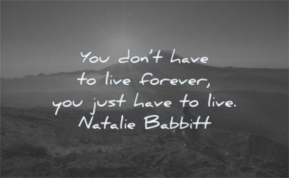 life changing quotes you dont have live forever just natalie babbitt wisdom man sitting sun sunrise