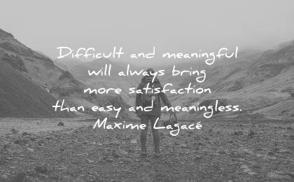 life quotes difficult meaningful will always bring more satisfaction than easy meaningless maxime lagace wisdom