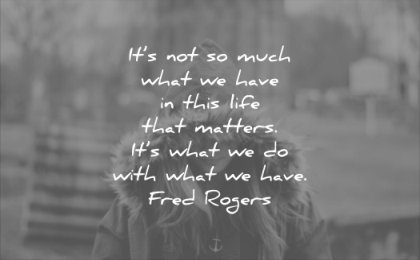 life quotes much what have this that matters with fred rogers wisdom