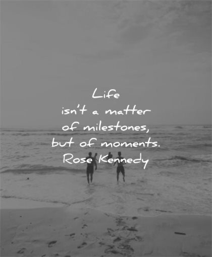 life quotes matter milestones moments rose kennedy wisdom beach water sea friends people fun