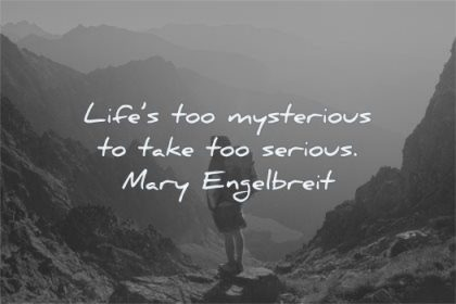 life quotes too mysterious take serious mary engelbreit wisdom hiking nature mountains