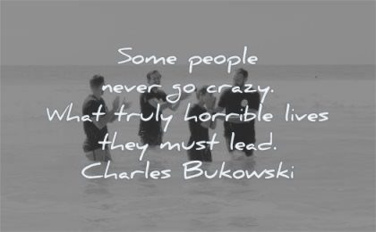 life quotes some people never go crazy what truly horrible lives they must lead charles bukowski wisdom people sea fun