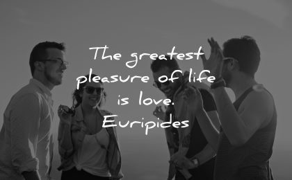 life quotes greatest pleasure love euripides wisdom friends people