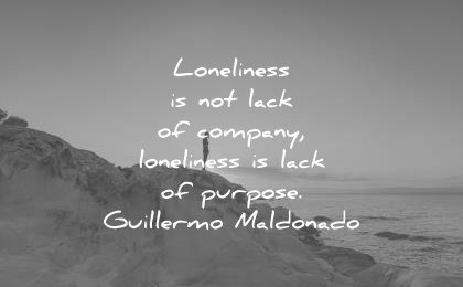 loneliness alone quotes loneliness is not lack of pany loneliness is lack of purpose guillermo maldonado wisdom quotes