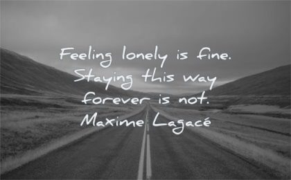 loneliness quotes feeling lonely fine staying way forever maxime lagace wisdom road straight