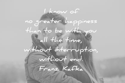 love quotes i know of no greater happiness than to be with you all the time without interruption without end franz kafka wisdom quotes