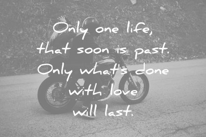 love quotes only one life that soon past only whats done with will last wisdom