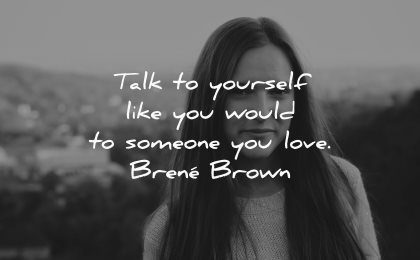 love yourself quotes talk yourself like would someone brene brown wisdom white woman
