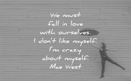 love yourself quotes we must fall with ourselves dont like myself im crazy about mae west wisdom