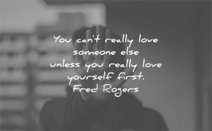 love yourself quotes you cant really someone else unless first fred rogers wisdom