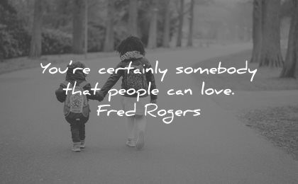 love yourself quotes you re certainly somebody that people can love fred rogers wisdom