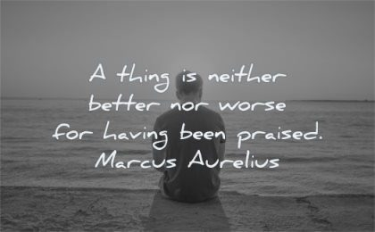 marcus aurelius quotes thing neither better nor worse having been praised wisdom man sitting
