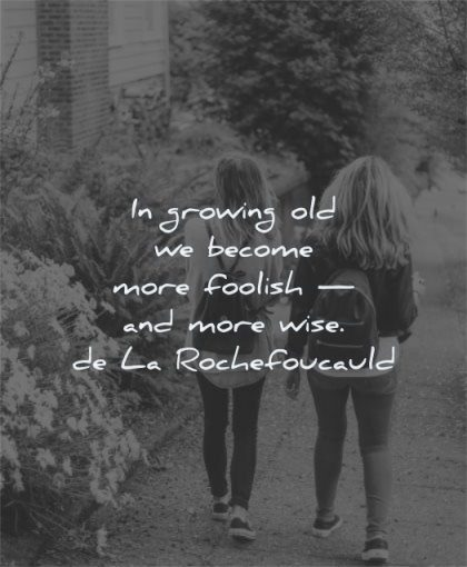maturity quotes growing old become foolish wise francois de la rochefoucauld wisdom women walking