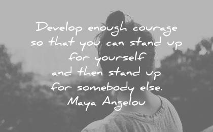 maya angelou quotes develop enough courage that you can stand yourself then somebody wisdom