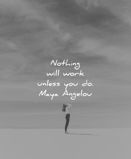 maya angelou quotes nothing will work unless you wisdom