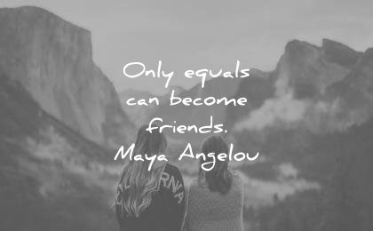 maya angelou quotes only equals can become friends wisdom