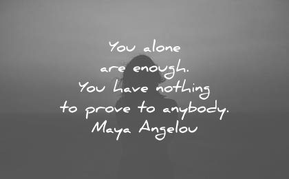 maya angelou quotes you alone are enough have nothing prove anybody wisdom