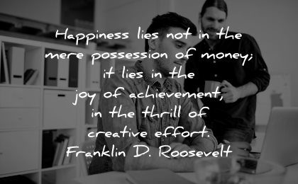 meaningful quotes happiness lies possession money lies thrill creative effort franklin roosevelt wisdom men working