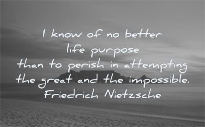 meaningful quotes know better life purpose perish attempting great impossible friedrich nietzsche wisdom nature beach mountain sea