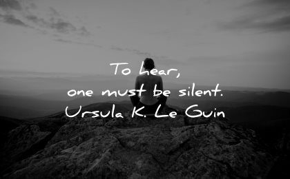 meaningful quotes hear you have silent ursula leguin wisdom sitting nature