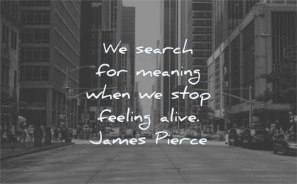 meaningful quotes search meaning when stop feeling alive james pierce wisdom city street