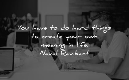 meaningful quotes have hard things create your own meaning life naval ravikant wisdom man sitting laptop working
