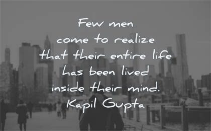 mind quotes few men come realize entire life been lived inside their kapil gupta wisdom