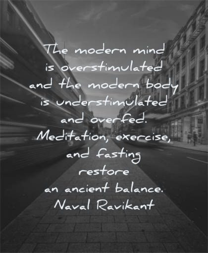 mind quotes modern overstimulated body understimulated overfed meditation exercise fasting restore ancient balance naval ravikant wisdom city bus street