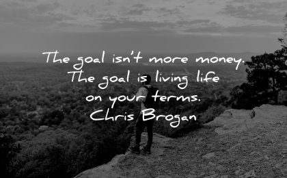 money quotes goal isnt more living life your terms chris brogan wisdom man nature