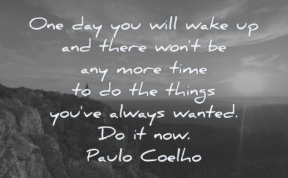 motivation quotes one day you will wake there wont any more time things have always wanted now paulo coelho wisdom