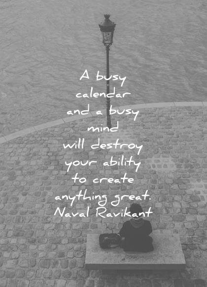 naval ravikant quotes busy calendar and mind will destroy your ability create anything great wisdom