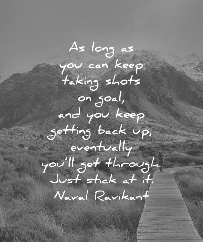 naval ravikant quotes long you can keep taking shots goal keep getting back eventually through just stick wisdom