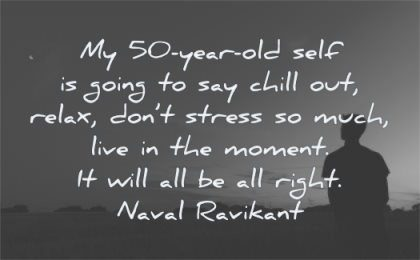 naval ravikant quotes 50 year old self chill out relax dont stress much live moment will right wisdom silhouette