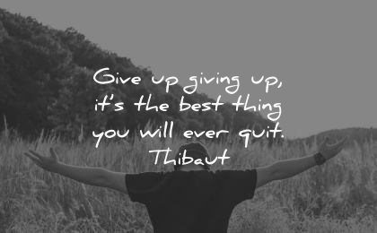 never give up quotes giving best thing you will ever quit thibaut wisdom man nature