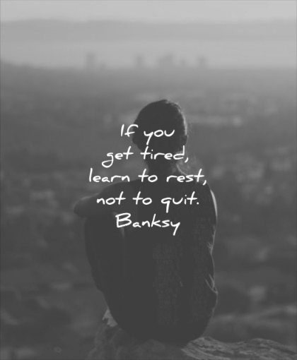 never give up quotes you get tired learn rest not quit banksy wisdom woman nature city solitude