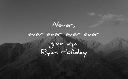 never give up quotes ever ryan holiday wisdom mountain