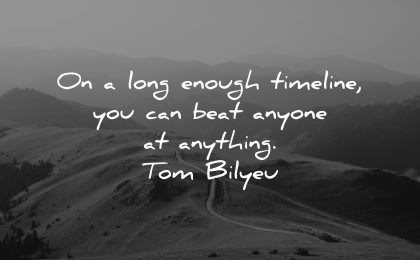 never give up quotes long enough timeline can beat anyone anything tom bilyeu wisdom nature path