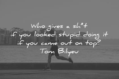 never give up quotes who gives shit looked stupid doing came out top tom bilyeu wisdom man running water