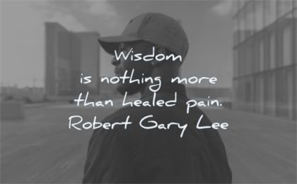 pain quotes wisdom nothing more healed robert gary lee wisdom black man