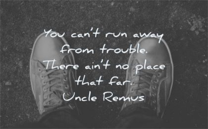 pain quotes cant run away from trouble there aint place that far uncle remus wisdom shoes