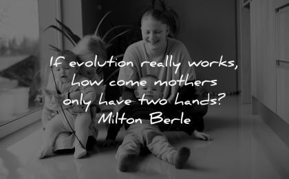 parenting quotes evolution really works how come mothers have two hands milton berle wisdom