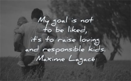 parenting quotes goal liked raised loving responsible kids maxime lagace wisdom family nature