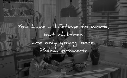 parenting quotes lifetime work children only young once polish proverb wisdom father son