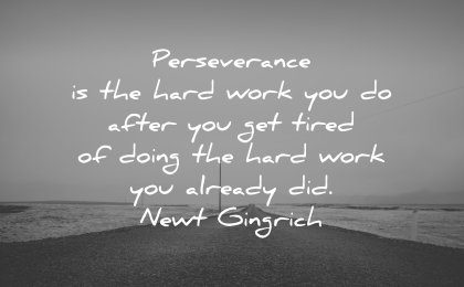 perseverance quotes is the hard work you do after get tired doing already did newt gingrich wisdom