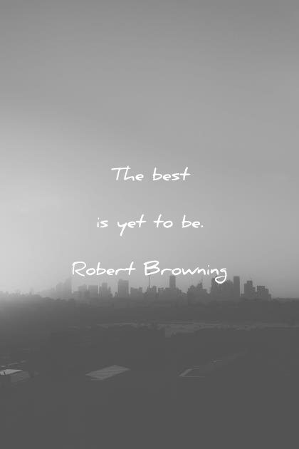 positive quotes the best is yet to be robert browning wisdom