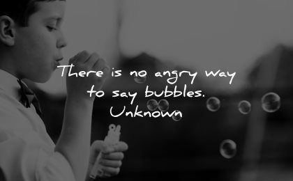 positive quotes there angry way say bubbles unknown wisdom kid