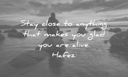 quote of the day happiness may stay close to anything that makes you glad are alive hafez wisdom quotes