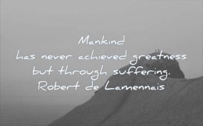 quotes about being strong mankind never achieved greatness through suffering robert de lamennais wisdom people mountain top